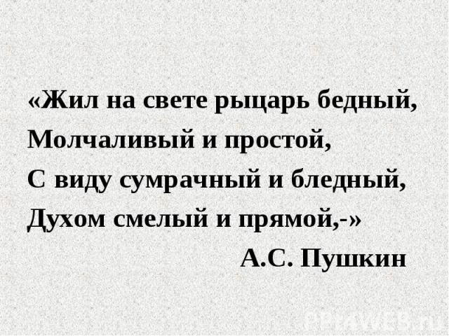 «Жил на свете рыцарь бедный,Молчаливый и простой,С виду сумрачный и бледный,Духом смелый и прямой,-» А.С. Пушкин