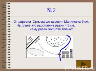 №2 От деревни Орловка до деревни Малиновка 9 км. На плане это расстояние равно 4