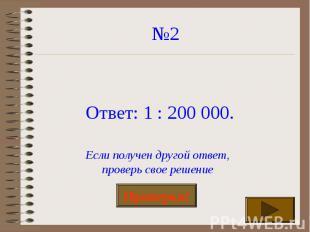 №2 Ответ: 1 : 200 000. Если получен другой ответ,проверь свое решение
