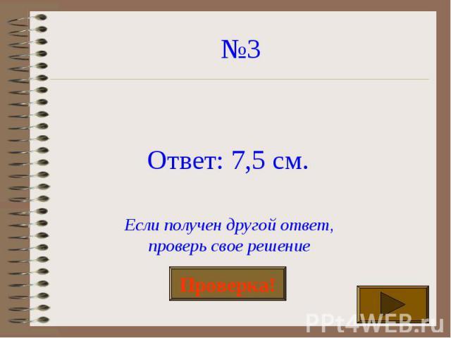 №3 Ответ: 7,5 см. Если получен другой ответ,проверь свое решение