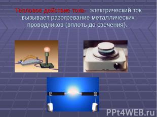 Тепловое действие тока- электрический ток вызывает разогревание металлических пр