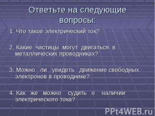 Ответьте на следующие вопросы: 1. Что такое электрический ток?2. Какие частицы м