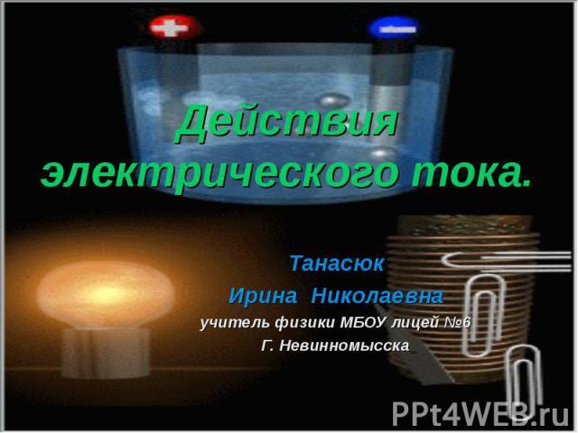 Действия электрического тока ТанасюкИрина Николаевнаучитель физики МБОУ лицей №6Г. Невинномысска