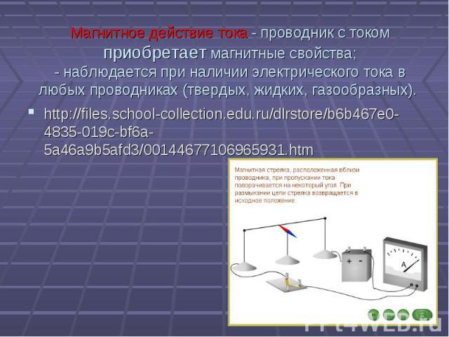 Магнитное действие тока - проводник с токомприобретает магнитные свойства;- наблюдается при наличии электрического тока в любых проводниках (твердых, жидких, газообразных). http://files.school-collection.edu.ru/dlrstore/b6b467e0-4835-019c-bf6a-5a46a…