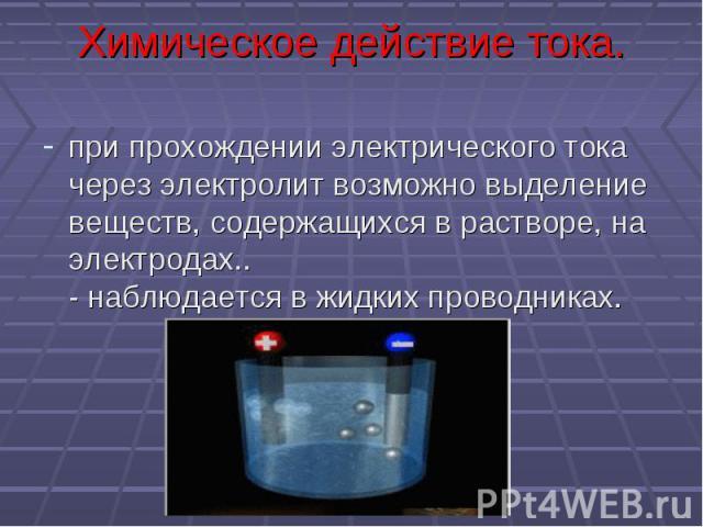 Химическое действие тока. при прохождении электрического тока через электролит возможно выделение веществ, содержащихся в растворе, на электродах..- наблюдается в жидких проводниках.