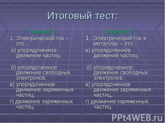 Вариант 11. Электрический ток – это… а) упорядоченное движение частиц; б) упорядоченное движение свободных электронов,в) упорядоченное движение заряженных частиц,г) движение заряженных частиц. Вариант 2Электрический ток в металлах – это…а) упорядоче…