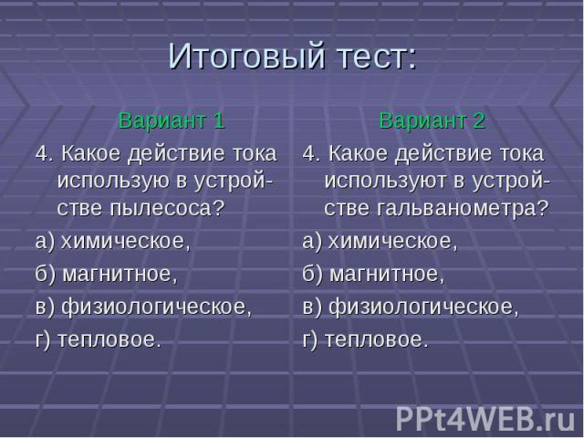 Вариант 14. Какое действие тока использую в устрой-стве пылесоса? а) химическое, б) магнитное,в) физиологическое, г) тепловое. Вариант 24. Какое действие тока используют в устрой-стве гальванометра? а) химическое, б) магнитное,в) физиологическое, г)…