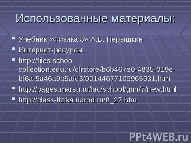 Учебник «Физика 8» А.В. ПерышкинИнтернет-ресурсы:http://files.school collection.edu.ru/dlrstore/b6b467e0-4835-019c-bf6a-5a46a9b5afd3/00144677106965931.htmhttp://pages.marsu.ru/iac/school/gnn/7/new.htmlhttp://class-fizika.narod.ru/8_27.htm