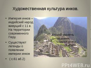 Империя инков – индийский народ, живущий с 11 в. На территории современного Перу
