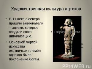 Художественная культура ацтековВ 11 веке с севера пришли завоеватели – ацтеки, к