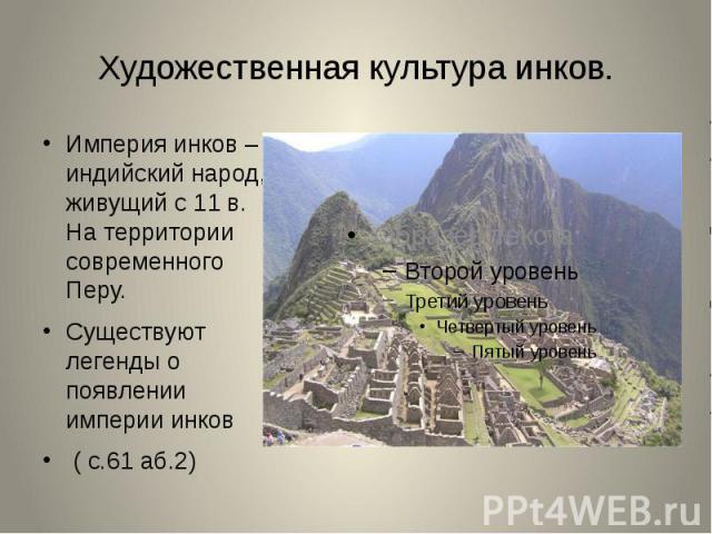 Империя инков – индийский народ, живущий с 11 в. На территории современного Перу.Существуют легенды о появлении империи инков ( с.61 аб.2)