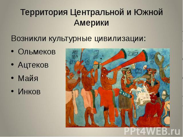 Территория Центральной и Южной АмерикиВозникли культурные цивилизации:ОльмековАцтековМайяИнков