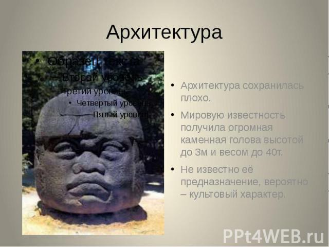 АрхитектураАрхитектура сохранилась плохо.Мировую известность получила огромная каменная голова высотой до 3м и весом до 40т.Не известно её предназначение, вероятно – культовый характер.