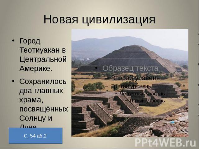 Новая цивилизацияГород Теотиуакан в Центральной Америке.Сохранилось два главных храма, посвящённых Солнцу и Луне.