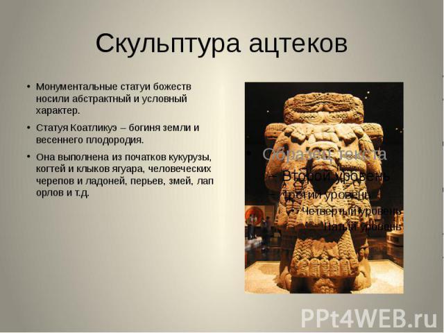 Скульптура ацтеков Монументальные статуи божеств носили абстрактный и условный характер.Статуя Коатликуэ – богиня земли и весеннего плодородия.Она выполнена из початков кукурузы, когтей и клыков ягуара, человеческих черепов и ладоней, перьев, змей, …