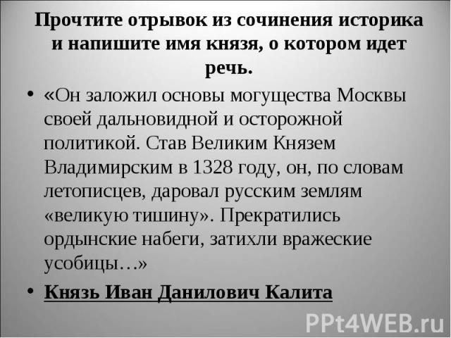 Прочтите отрывок из сочинения историка и напишите имя князя, о котором идет речь. «Он заложил основы могущества Москвы своей дальновидной и осторожной политикой. Став Великим Князем Владимирским в 1328 году, он, по словам летописцев, даровал русским…