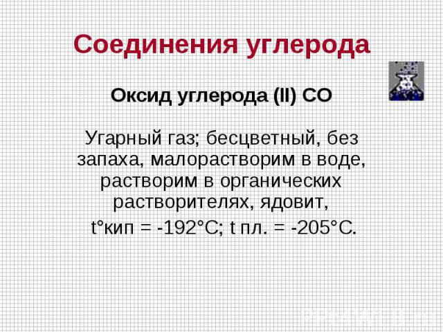 Соединения углерода Оксид углерода (II) COУгарный газ; бесцветный, без запаха, малорастворим в воде, растворим в органических растворителях, ядовит, t°кип = -192°C; t пл. = -205°C.