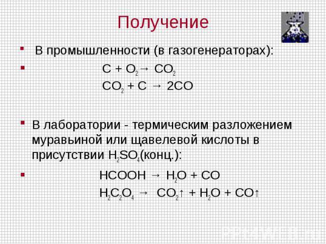 В промышленности (в газогенераторах): C + O2→ CO2 CO2 + C → 2CO В лаборатории - термическим разложением муравьиной или щавелевой кислоты в присутствии H2SO4(конц.): HCOOH → H2O + CO H2C2O4 → CO2↑ + H2O + CO↑