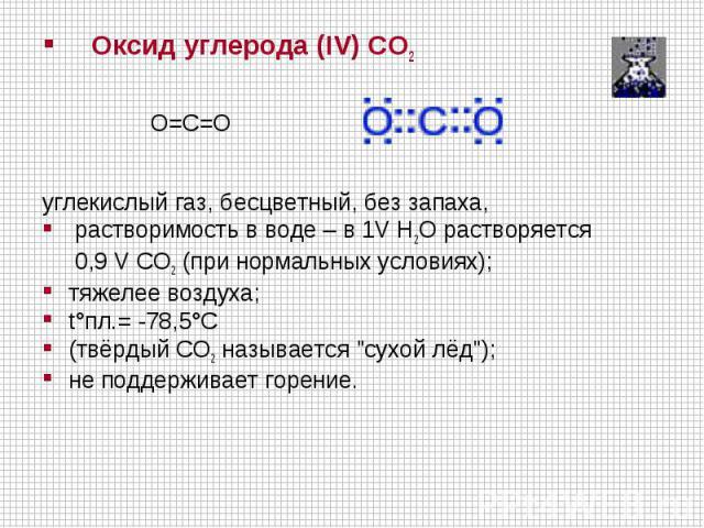 Оксид углерода (IV) СO2  O=C=Oуглекислый газ, бесцветный, без запаха, растворимость в воде – в 1V H2O растворяется 0,9 V CO2 (при нормальных условиях); тяжелее воздуха; t°пл.= -78,5°C (твёрдый CO2 называется