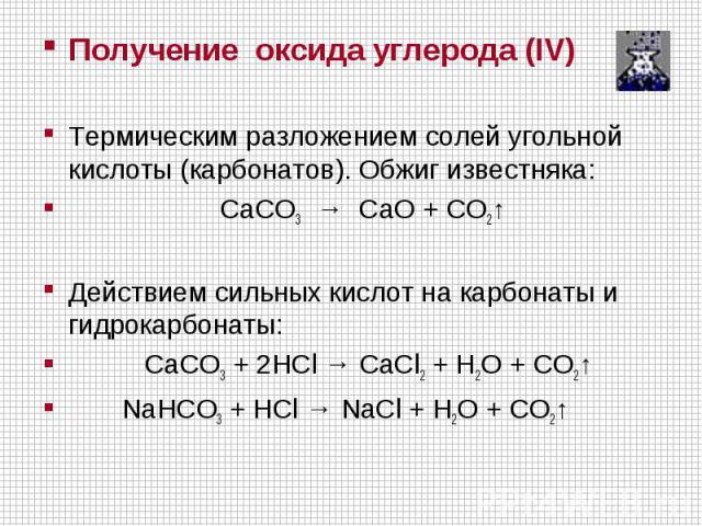 Получение оксида углерода (IV)Термическим разложением солей угольной кислоты (карбонатов). Обжиг известняка: CaCO3 → CaO + CO2↑ Действием сильных кислот на карбонаты и гидрокарбонаты: CaCO3 + 2HCl →CaCl2 + H2O + CO2↑ NaHCO3 + HCl → NaCl + H2O…