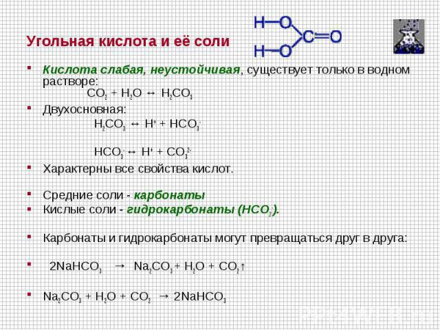 Кислота слабая, неустойчивая, существует только в водном растворе: CO2 + H2O ↔ H2CO3Двухосновная: H2CO3 ↔ H+ + HCO3- HCO3- ↔ H+ + CO32-Характерны все свойства кислот.Cредние соли - карбонаты Кислые соли - гидрокарбонаты (HCO3-).Карбонаты и гидрокар…