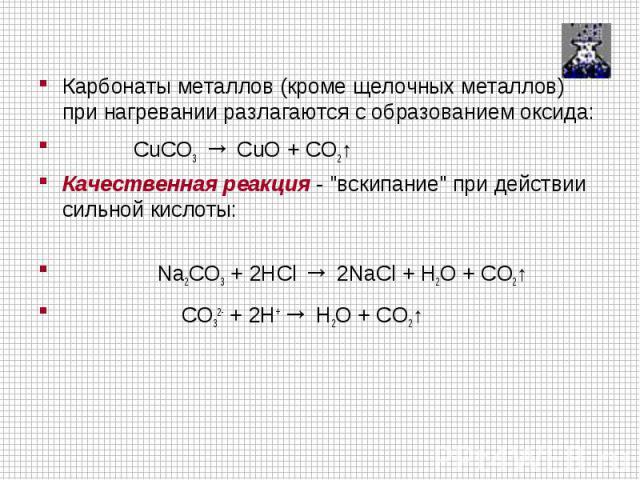 Карбонаты металлов (кроме щелочных металлов) при нагревании разлагаются с образованием оксида: CuCO3→ CuO + CO2↑Качественная реакция -
