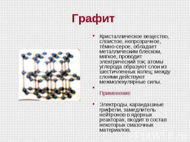 Кристаллическое вещество, слоистое, непрозрачное, тёмно-серое, обладает металлическим блеском, мягкое, проводит электрический ток; атомы углерода образуют слои из шестичленных колец; между слоями действуют межмолекулярные силы. ПрименениеЭлектроды…