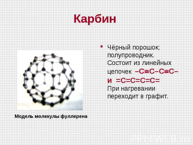 Чёрный порошок; полупроводник.Состоит из линейных цепочек –CºC–CºC– и =С=С=С=С= При нагревании переходит в графит. Модель молекулы фуллерена