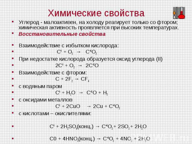 Углерод - малоактивен, на холоду реагирует только со фтором; химическая активность проявляется при высоких температурах.Восстановительные свойстваВзаимодействие с избытком кислорода: C0 + O2 →  C+4O2 При недостатке кислорода образуется оксид углер…