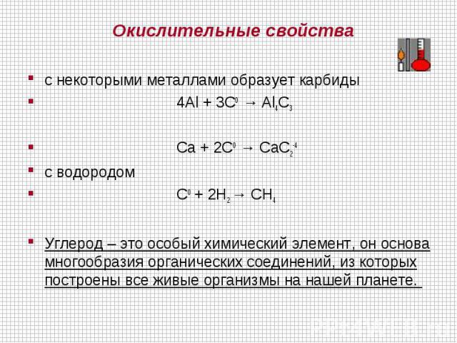 Окислительные свойствас некоторыми металлами образует карбиды 4Al + 3C0 → Al4C3 Ca + 2C0 → CaC2-4с водородом C0 + 2H2 → CH4Углерод – это особый химический элемент, он основа многообразия органических соединений, из которых построены все живые орган…