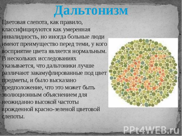 Дальтонизм Цветовая слепота, как правило, классифицируются как умеренная инвалидность, но иногда больные люди имеют преимущество перед теми, у кого восприятие цвета является нормальным. В нескольких исследованиях указывается, что дальтоники лучше ра…