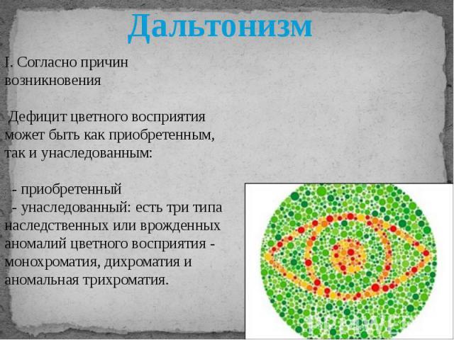 I. Согласно причин возникновения Дефицит цветного восприятия может быть как приобретенным, так и унаследованным: - приобретенный - унаследованный: есть три типа наследственных или врожденных аномалий цветного восприятия - монохроматия, дихроматия и …