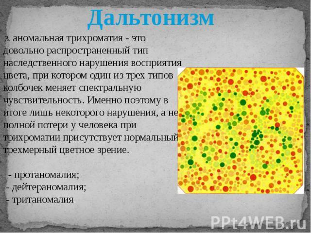 3. аномальная трихроматия - это довольно распространенный тип наследственного нарушения восприятия цвета, при котором один из трех типов колбочек меняет спектральную чувствительность. Именно поэтому в итоге лишь некоторого нарушения, а не полной пот…