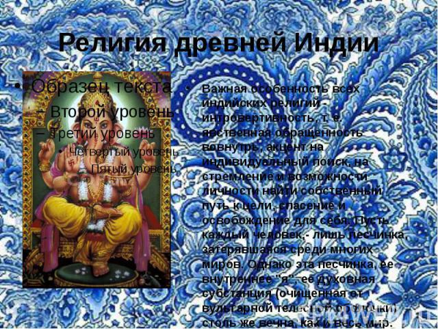 Религия древней Индии Важная особенность всех индийских религий - интровертивность, т. е. явственная обращенность вовнутрь, акцент на индивидуальный поиск, на стремление и возможности личности найти собственный путь к цели, спасение и освобождение д…