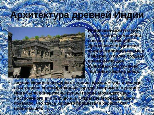 Архитектура древней Индии Индийская архитектура необычайно гармонично связана с природой. Древнейшие индийские храмы строились прямо в пещерах. В более позднее время место для культовых сооружений тщательно выбиралось. Зодчие Индии возводили не толь…