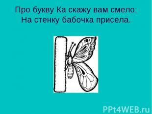Про букву Ка скажу вам смело: На стенку бабочка присела.
