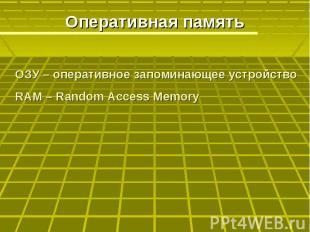 Оперативная память ОЗУ – оперативное запоминающее устройствоRAM – Random Access