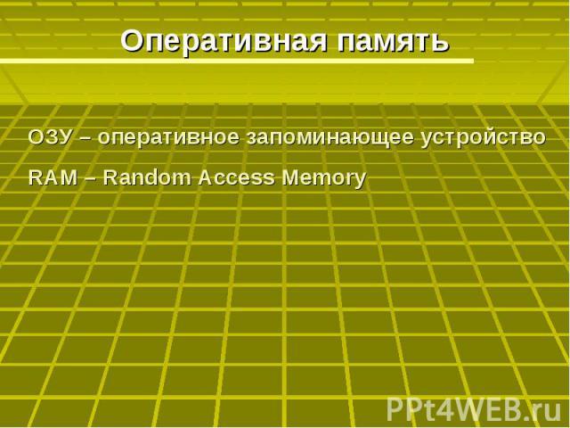 Оперативная память ОЗУ – оперативное запоминающее устройствоRAM – Random Access Memory