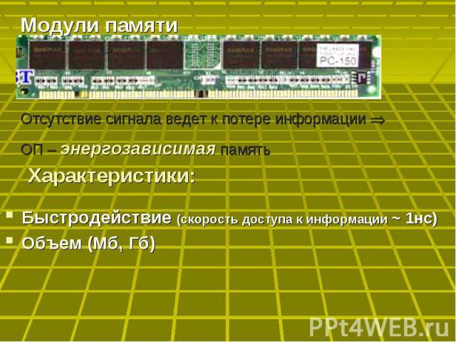 Модули памяти Отсутствие сигнала ведет к потере информации ОП – энергозависимая память Характеристики: Быстродействие (скорость доступа к информации ~ 1нс)Объем (Мб, Гб)