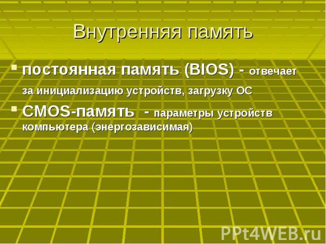 Внутренняя память постоянная память (BIOS) - отвечает за инициализацию устройств, загрузку ОС CMOS-память - параметры устройств компьютера (энергозависимая)