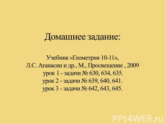 Домашнее задание:Учебник «Геометрия 10-11», Л.С. Атанасян и др., М., Просвещение , 2009 урок 1 - задачи № 630, 634, 635.урок 2 - задачи № 639, 640, 641.урок 3 - задачи № 642, 643, 645.