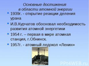 Основные достижения в области атомной энергии 1939г. - открытие реакции деления