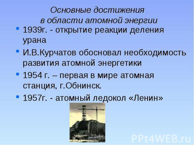 Основные достижения в области атомной энергии 1939г. - открытие реакции деления урана И.В.Курчатов обосновал необходимость развития атомной энергетики1954 г. – первая в мире атомная станция, г.Обнинск. 1957г. - атомный ледокол «Ленин»