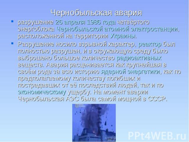 разрушение 26 апреля 1986 года четвёртого энергоблока Чернобыльской атомной электростанции, расположенной на территории Украины. Разрушение носило взрывной характер, реактор был полностью разрушен, и в окружающую среду было выброшено большое количес…