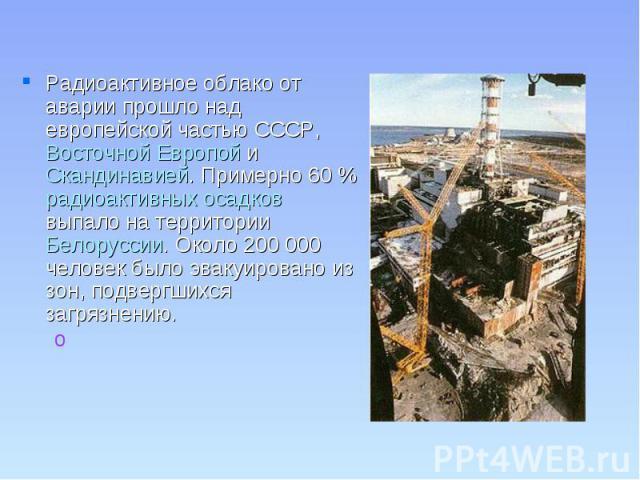 Радиоактивное облако от аварии прошло над европейской частью СССР, Восточной Европой и Скандинавией. Примерно 60% радиоактивных осадков выпало на территории Белоруссии. Около 200 000 человек было эвакуировано из зон, подвергшихся загрязнению.