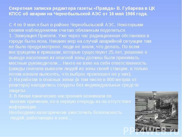 Секретная записка редактора газеты «Правда» В. Губарева в ЦК КПСС об аварии на Чернобыльской АЭС от 16 мая 1986 года.С 4 по 9 мая я был в районе Чернобыльской АЭС. Некоторыми своими наблюдениями считаю обязанным поделиться.1. Эвакуация Припяти. Уже …