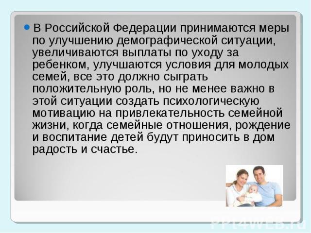 В Российской Федерации принимаются меры по улучшению демографической ситуации, увеличиваются выплаты по уходу за ребенком, улучшаются условия для молодых семей, все это должно сыграть положительную роль, но не менее важно в этой ситуации создать пси…