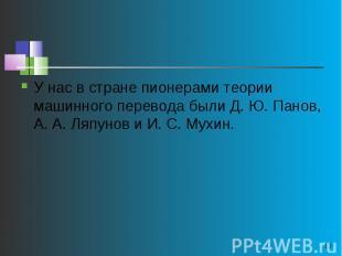 У нас в стране пионерами теории машинного перевода были Д. Ю. Панов, А. А. Ляпун