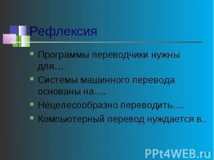 Рефлексия Программы переводчики нужны для…Системы машинного перевода основаны на