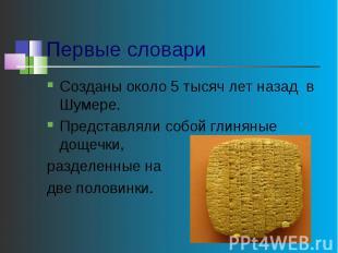 Первые словари Созданы около 5 тысяч лет назад в Шумере.Представляли собой глиня